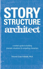 Story Structure Architect : A Writer's Guide to Building Dramatic Situations & Compelling Characters - Victoria Lynn Schmidt