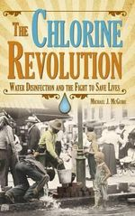 The Chlorine Revolution : Water Disinfection and the Fight to Save Lives - Michael J McGuire