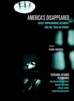 America's Disappeared : Secret Imprisonment, Detainees & the