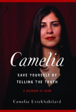 Camelia : Save Yourself by Telling the Truth-A Memoir of Iran - Camelia Entekhabi-Fard