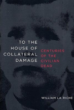 To the House of Collateral Damage : Centuries of the Civilian Dead - William La Riche