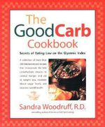 The Good Carb Cookbook : Secrets of Eating Low on the Glycemic Index - Sandra Woodruff