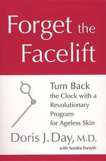 Forget the Facelift : Turn Back the Clock with a Revolutionary Program for Ageless Skin - Doris J Day