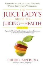 Juice Lady's Guide to Juicing for Health : Unleashing the Healing Power of Whole Fruits and Vegetables - Cherie Calbom