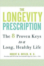The Longevity Prescription : The 8 Proven Keys to a Long, Healthy Life - Dr. Robert N Butler