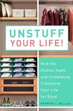 Unstuff Your Life! : Kick the Clutter Habit and Completely Organize Your Life for Good - Andrew J. Mellen