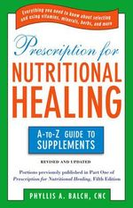 Prescription for Nutritional Healing : The A-to-Z Guide to Supplements - Phyllis A. Balch