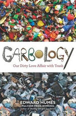 Garbology : Our Dirty Love Affair with Trash - Edward Humes