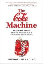 The Coke Machine : The Dirty Truth Behind the World's Favourite Soft Drink - Michael Blanding