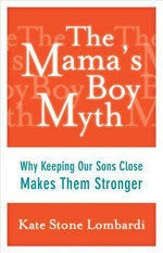The Mama's Boy Myth : Why Keeping Our Sons Close Makes Them Stronger - Kate Stone Lombardi