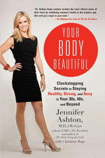 Your Body Beautiful : Clockstopping Secrets to Staying Healthy, Strong, and Sexy in Your 30s, 40s, and Beyond - Jennifer Ashton