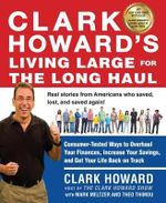 Clark Howard's Living Large for the Long Haul : Consumer-Tested Ways to Overhaul Your Finances, Increase Your Savings, and Get Your Life Back on Track - Clark Howard