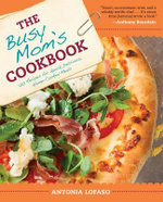 The Busy Mom's Cookbook : 100 Recipes for Quick, Delicious, Home-Cooked Meals - Antonia Lofaso