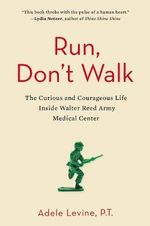 Run, Don't Walk : The Curious and Courageous Life Inside Walter Reed Army Medical Center - Adele Levine