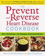 The Prevent and Reverse Heart Disease Cookbook : Over 125 Delicious, Life-Changing, Plant-Based Recipes - Ann Crile Esselstyn