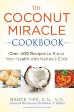 The Coconut Miracle Cookbook : Over 400 Recipes to Boost Your Health with Nature's Elixir - Bruce Fife