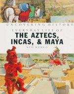 Everyday Life of the Aztecs, Incas & Maya : Uncovering History