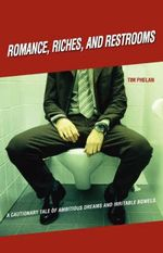 Romance, Riches, and Restrooms : A Cautionary Tale of Ambitious Dreams and Irritable Bowels - Tim Phelan