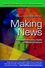 Making News : A Straight-Shooting Guide to Media Relations - David Henderson