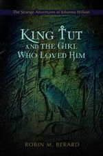 King Tut and the Girl Who Loved Him : The Strange Adventures of Johanna Wilson - Robin M Berard