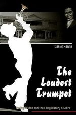 The Loudest Trumpet : Buddy Bolden and the Early History of Jazz - Daniel Hardie