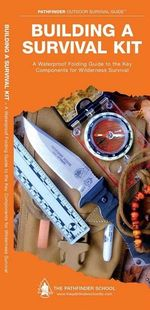Building a Survival Kit : A Waterproof Pocket Guide to the Key Components for Wilderness Survival - Dave Canterbury