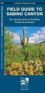 Field Guide to Sabino Canyon : An Introduction to Familiar Plants & Animals - Senior James Kavanagh