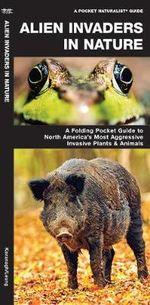 Alien Invaders in Nature : A Folding Pocket Guide to North America's Most Troublesome Invasive Plants & Animals - Senior James Kavanagh