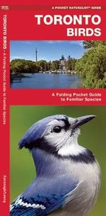 Toronto Birds : A Folding Pocket Guide to Familiar Species - Senior James Kavanagh