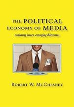 The Political Economy of Media : Enduring Issues, Emerging Dilemmas - Robert W. McChesney