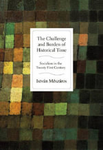 The Challenge and Burden of Historical Time : Socialism in the Twenty-first Century - Istvan Meszaros