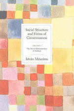 Social Structures and Forms of Consciousness : The Social Determination of Method - Istvan Meszaros