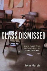 Class Dismissed : Why We Cannot Teach or Learn Our Way Out of Inequality - John Marsh