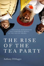 The Rise of the Tea Party : Political Discontent and Corporate Media in the Age of Obama - Anthony R. Dimaggio