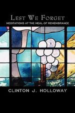Lest We Forget : Meditations at the Meal of Remembrance - Clinton J. Holloway