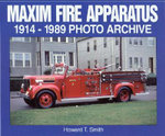 Maxim Fire Apparatus 1914-1989 : 1914-1989 Photo Archive - Howard T. Smith