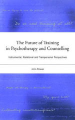Future of Training in Psychotherapy and Counselling : Instrumental, Relational and Transpersonal Perspectives - John Rowan