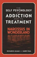 The Self-psychology of Addiction and Its Treatment : Narcissus in Wonderland - Richard B. Ulman