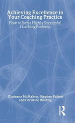 Achieving Excellence in Your Coaching Practice : How to Run a Highly Successful Coaching Business - Gladeana McMahon