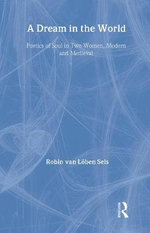 A Dream in the World : Poetics of Soul in Two Women, Modern and Medieval - Robin E. Van Loben Sels