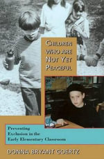 Children Who are Not Yet Peaceful : Preventing Exclusion in the Early Elementary Classroom - Donna Bryant Goertz