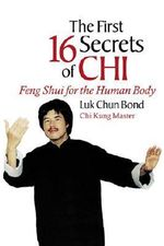 The Sixteen Secrets of Chi : Feng Shui for the Human Body - Luk Chun Bond
