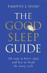 The Good Sleep Guide : 10 Steps to Better Sleep and How to Break the Worry Cycle - Timothy J. Sharp