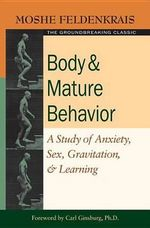 Body and Mature Behaviour : A Study of Anxiety, Sex, Grativation, and Learning - Moshe Feldenkrais
