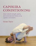 Capoeira Conditioning : How to Build Strength, Agility, and Cardiovascular Fitness Using Capoeira Movements - Gerard Taylor
