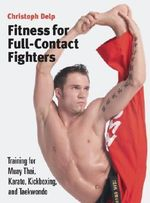 Fitness for Full-contact Fighters : Training for Muay Thai, Kickboxing, Karate and Tae Kwon Do - Christoph Delp