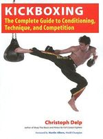 Kickboxing : The Complete Guide to Conditioning, Technique, and Competition - Christoph Delp