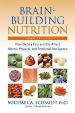 Brain-Building Nutrition : How Dietry Fats and Oils Affect Mental, Physical and Emotional Intelligence - Michael A. Schmidt