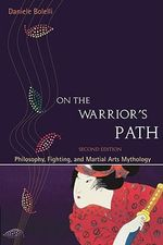 On the Warrior's Path : Philosophy, Fighting, and Martial Arts Mythology - Daniele Bolelli