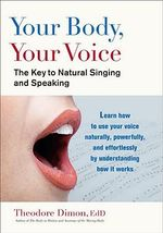 Your Body, Your Voice : The Key to Natural Singing and Speaking - Theodore Dimon